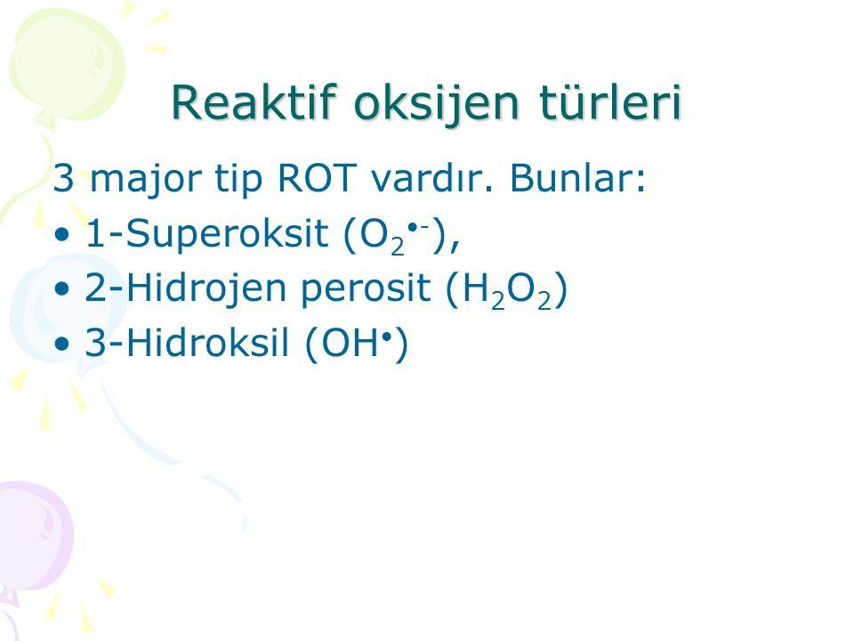 Reaktif oksijen türleri 3 major tip ROT vardır. Bunlar: 1-Superoksit (O 2 - ), 2-Hidrojen perosit (H 2 O 2 ) 3-Hidroksil (OH )