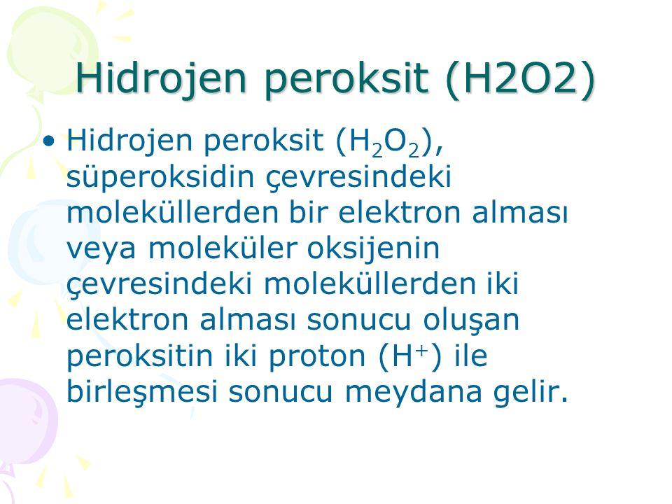 Hidrojen peroksit (H2O2) Hidrojen peroksit (H 2 O 2 ), süperoksidin çevresindeki moleküllerden bir elektron alması veya moleküler oksijenin çevresindeki moleküllerden iki elektron alması sonucu oluşan peroksitin iki proton (H + ) ile birleşmesi sonucu meydana gelir.