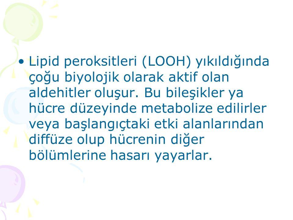 Lipid peroksitleri (LOOH) yıkıldığında çoğu biyolojik olarak aktif olan aldehitler oluşur. Bu bileşikler ya hücre düzeyinde metabolize edilirler veya