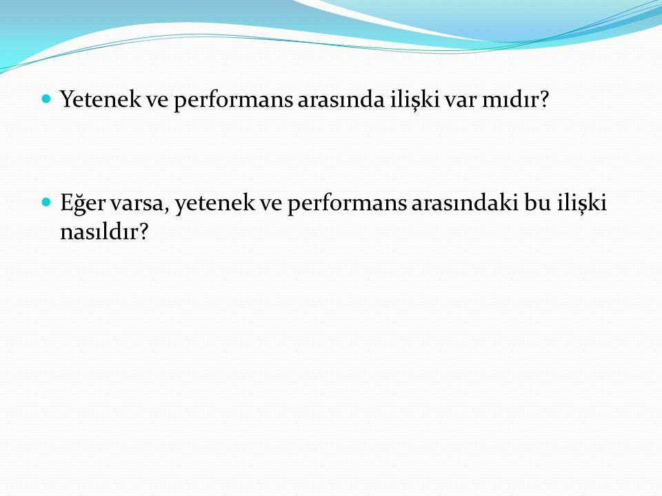 Yetenek ve performans arasında ilişki var mıdır? Eğer varsa, yetenek ve performans arasındaki bu ilişki nasıldır?