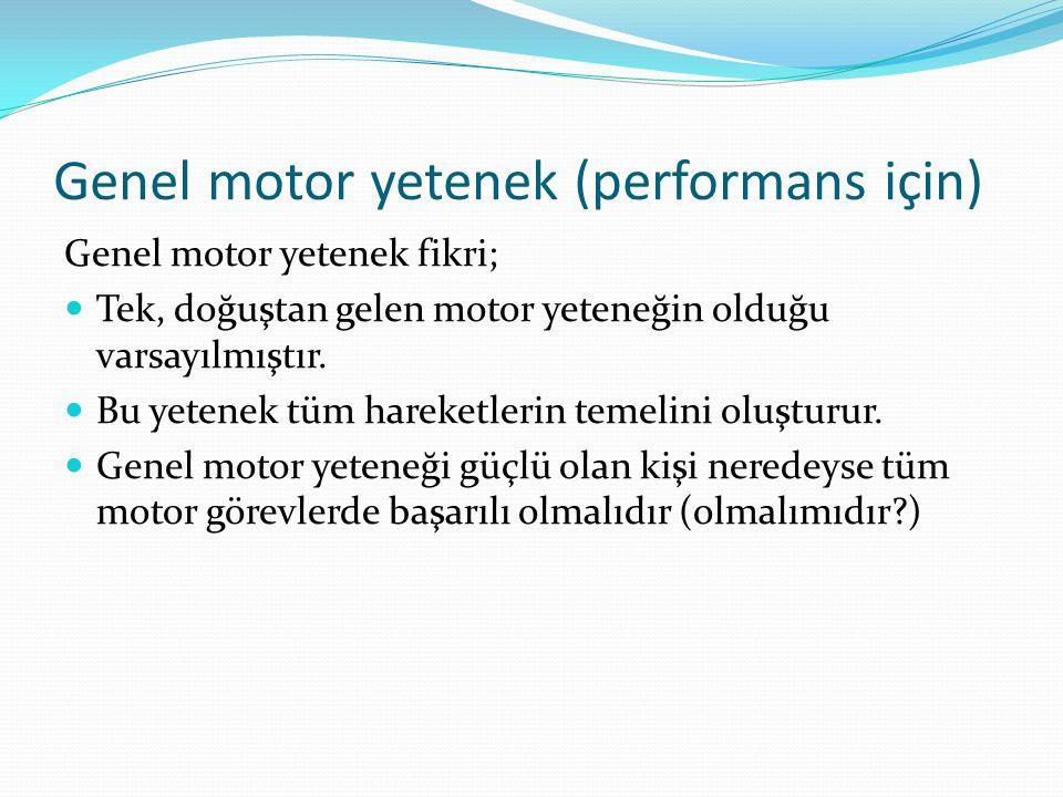 Genel motor yetenek (performans için) Genel motor yetenek fikri; Tek, doğuştan gelen motor yeteneğin olduğu varsayılmıştır. Bu yetenek tüm hareketleri