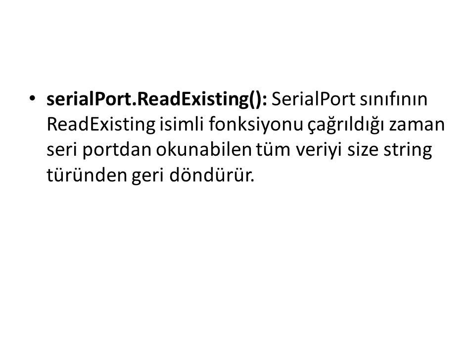serialPort.ReadExisting(): SerialPort sınıfının ReadExisting isimli fonksiyonu çağrıldığı zaman seri portdan okunabilen tüm veriyi size string türünden geri döndürür.