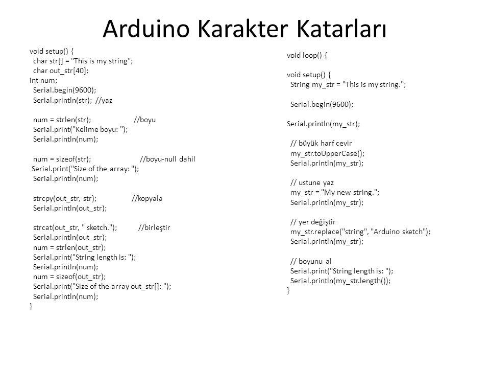 Arduino Karakter Katarları void setup() { char str[] = This is my string ; char out_str[40]; int num; Serial.begin(9600); Serial.println(str); //yaz num = strlen(str); //boyu Serial.print( Kelime boyu: ); Serial.println(num); num = sizeof(str); //boyu-null dahil Serial.print( Size of the array: ); Serial.println(num); strcpy(out_str, str); //kopyala Serial.println(out_str); strcat(out_str, sketch. ); //birleştir Serial.println(out_str); num = strlen(out_str); Serial.print( String length is: ); Serial.println(num); num = sizeof(out_str); Serial.print( Size of the array out_str[]: ); Serial.println(num); } void loop() { void setup() { String my_str = This is my string. ; Serial.begin(9600); Serial.println(my_str); // büyük harf cevir my_str.toUpperCase(); Serial.println(my_str); // ustune yaz my_str = My new string. ; Serial.println(my_str); // yer değiştir my_str.replace( string , Arduino sketch ); Serial.println(my_str); // boyunu al Serial.print( String length is: ); Serial.println(my_str.length()); }