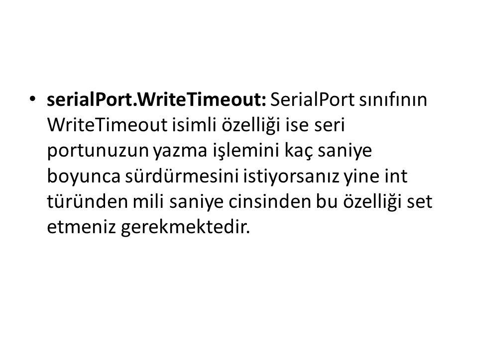 serialPort.WriteTimeout: SerialPort sınıfının WriteTimeout isimli özelliği ise seri portunuzun yazma işlemini kaç saniye boyunca sürdürmesini istiyorsanız yine int türünden mili saniye cinsinden bu özelliği set etmeniz gerekmektedir.