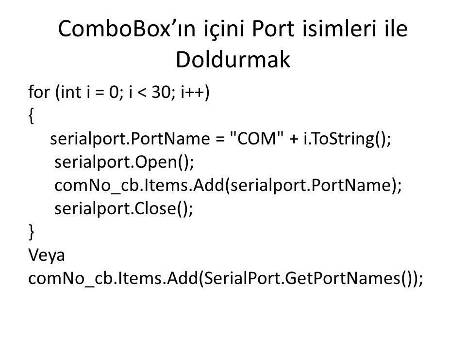 ComboBox'ın içini Port isimleri ile Doldurmak for (int i = 0; i < 30; i++) { serialport.PortName = COM + i.ToString(); serialport.Open(); comNo_cb.Items.Add(serialport.PortName); serialport.Close(); } Veya comNo_cb.Items.Add(SerialPort.GetPortNames());