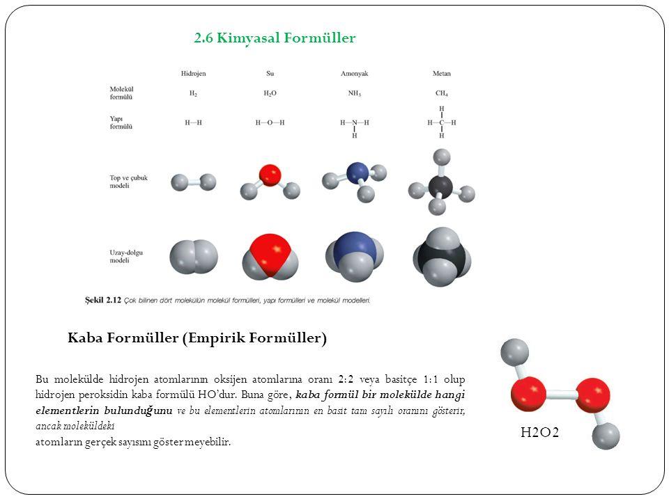 2.6 Kimyasal Formüller Kaba Formüller (Empirik Formüller) Bu molekülde hidrojen atomlarının oksijen atomlarına oranı 2:2 veya basitçe 1:1 olup hidrojen peroksidin kaba formülü HO'dur.