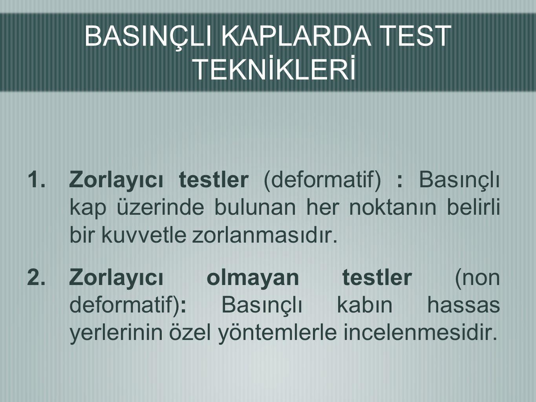 BASINÇLI KAPLARDA TEST TEKNİKLERİ 1.Zorlayıcı testler (deformatif) : Basınçlı kap üzerinde bulunan her noktanın belirli bir kuvvetle zorlanmasıdır. 2.
