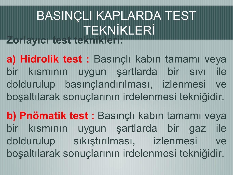 Zorlayıcı test teknikleri: a) Hidrolik test : Basınçlı kabın tamamı veya bir kısmının uygun şartlarda bir sıvı ile doldurulup basınçlandırılması, izlenmesi ve boşaltılarak sonuçlarının irdelenmesi tekniğidir.