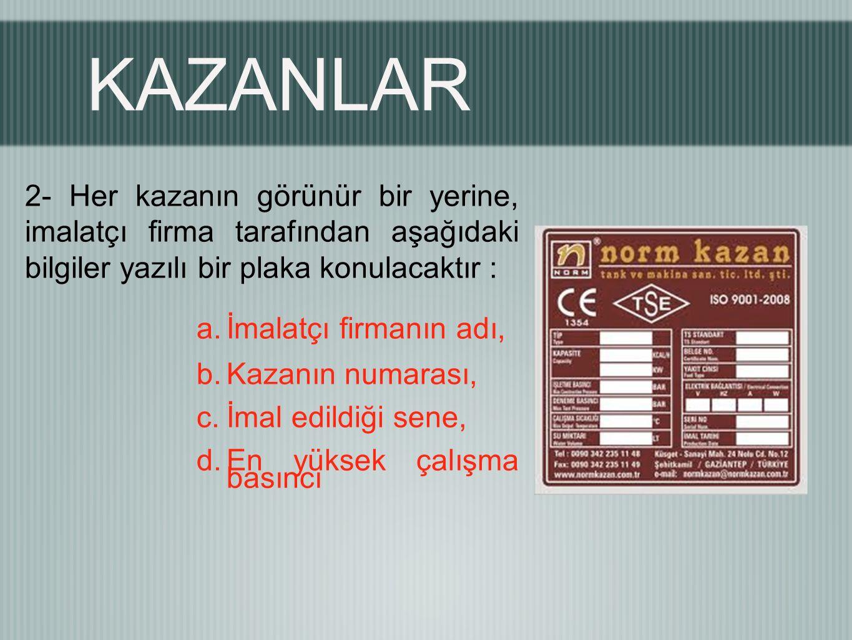 KAZANLAR 2- Her kazanın görünür bir yerine, imalatçı firma tarafından aşağıdaki bilgiler yazılı bir plaka konulacaktır : a.İmalatçı firmanın adı, b.Kazanın numarası, c.İmal edildiği sene, d.En yüksek çalışma basıncı