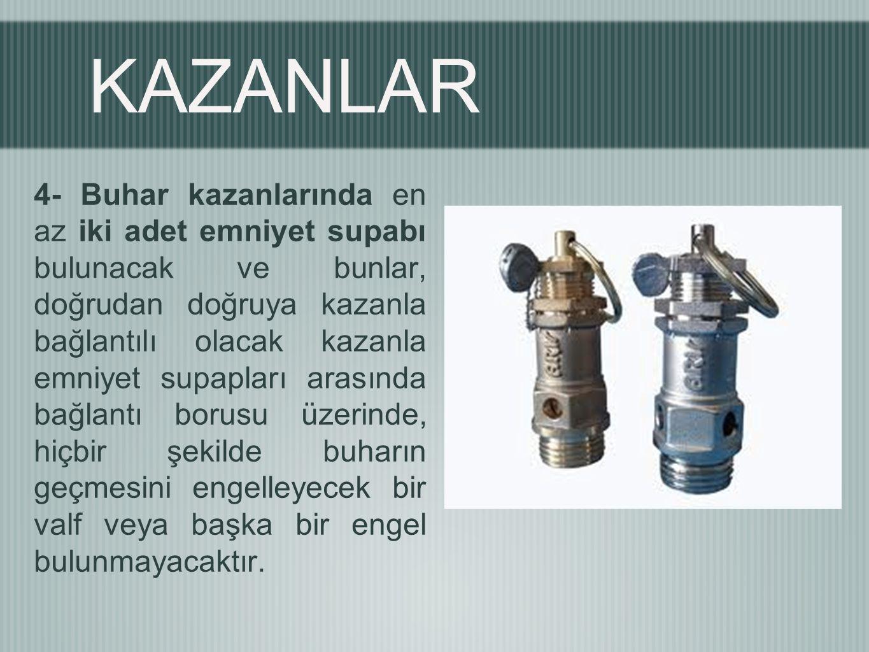 KAZANLAR 4- Buhar kazanlarında en az iki adet emniyet supabı bulunacak ve bunlar, doğrudan doğruya kazanla bağlantılı olacak kazanla emniyet supapları arasında bağlantı borusu üzerinde, hiçbir şekilde buharın geçmesini engelleyecek bir valf veya başka bir engel bulunmayacaktır.