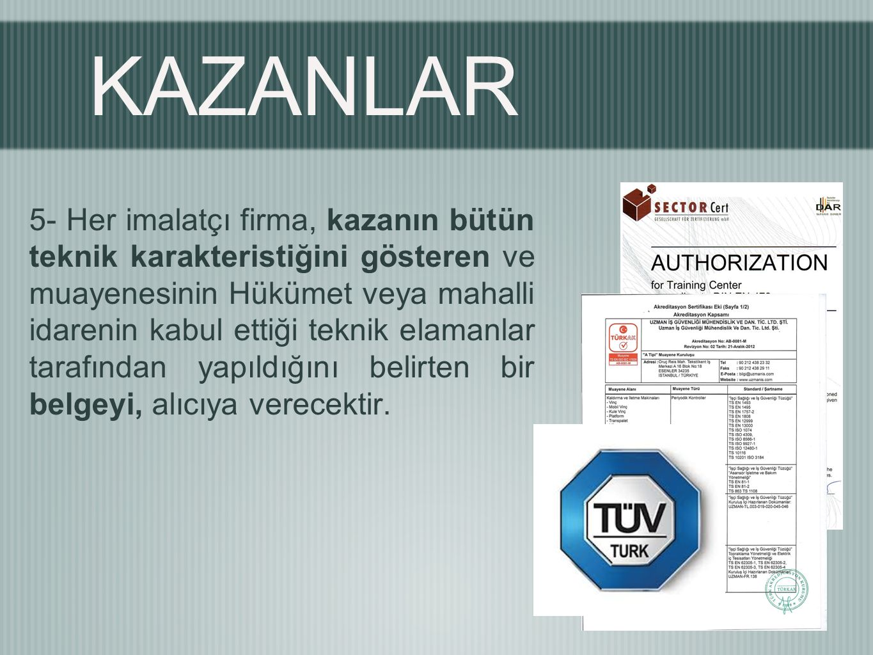 KAZANLAR 5- Her imalatçı firma, kazanın bütün teknik karakteristiğini gösteren ve muayenesinin Hükümet veya mahalli idarenin kabul ettiği teknik elamanlar tarafından yapıldığını belirten bir belgeyi, alıcıya verecektir.