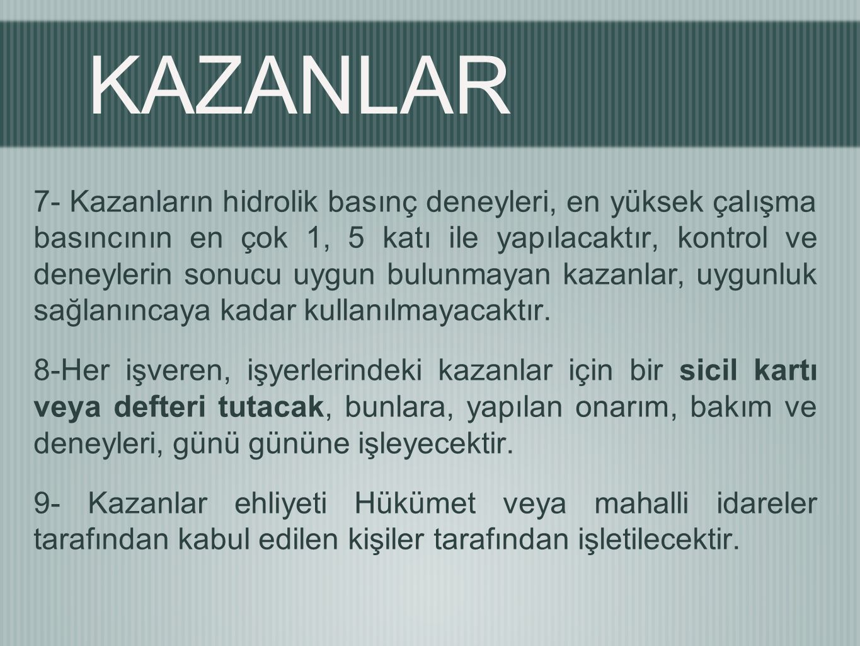 KAZANLAR 7- Kazanların hidrolik basınç deneyleri, en yüksek çalışma basıncının en çok 1, 5 katı ile yapılacaktır, kontrol ve deneylerin sonucu uygun bulunmayan kazanlar, uygunluk sağlanıncaya kadar kullanılmayacaktır.