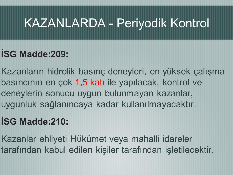 KAZANLARDA - Periyodik Kontrol İSG Madde:209: Kazanların hidrolik basınç deneyleri, en yüksek çalışma basıncının en çok 1,5 katı ile yapılacak, kontrol ve deneylerin sonucu uygun bulunmayan kazanlar, uygunluk sağlanıncaya kadar kullanılmayacaktır.