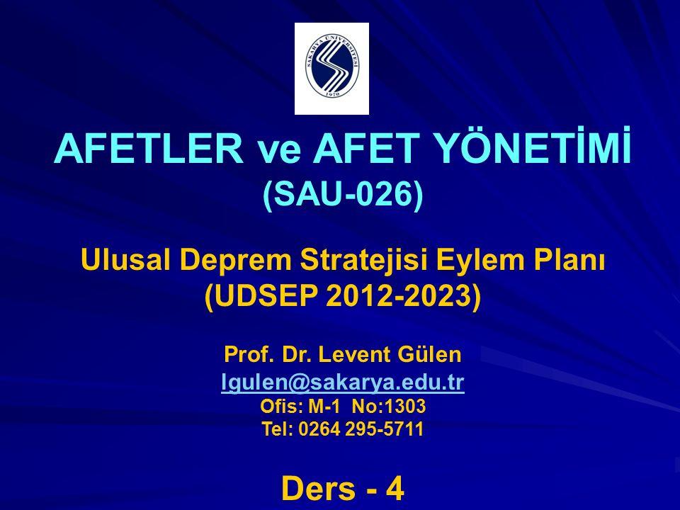 AFETLER ve AFET YÖNETİMİ (SAU-026) Ulusal Deprem Stratejisi Eylem Planı (UDSEP 2012-2023) Prof. Dr. Levent Gülen lgulen@sakarya.edu.tr Ofis: M-1 No:13