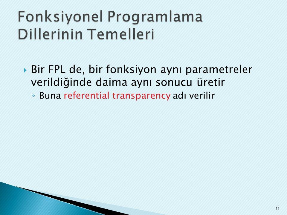  Bir FPL de, bir fonksiyon aynı parametreler verildiğinde daima aynı sonucu üretir ◦ Buna referential transparency adı verilir 11