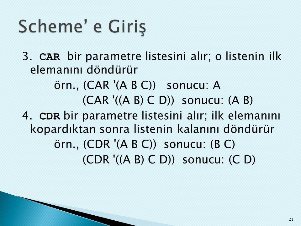 3. CAR bir parametre listesini alır; o listenin ilk elemanını döndürür örn., (CAR '(A B C)) sonucu: A (CAR '((A B) C D)) sonucu: (A B) 4. CDR bir para