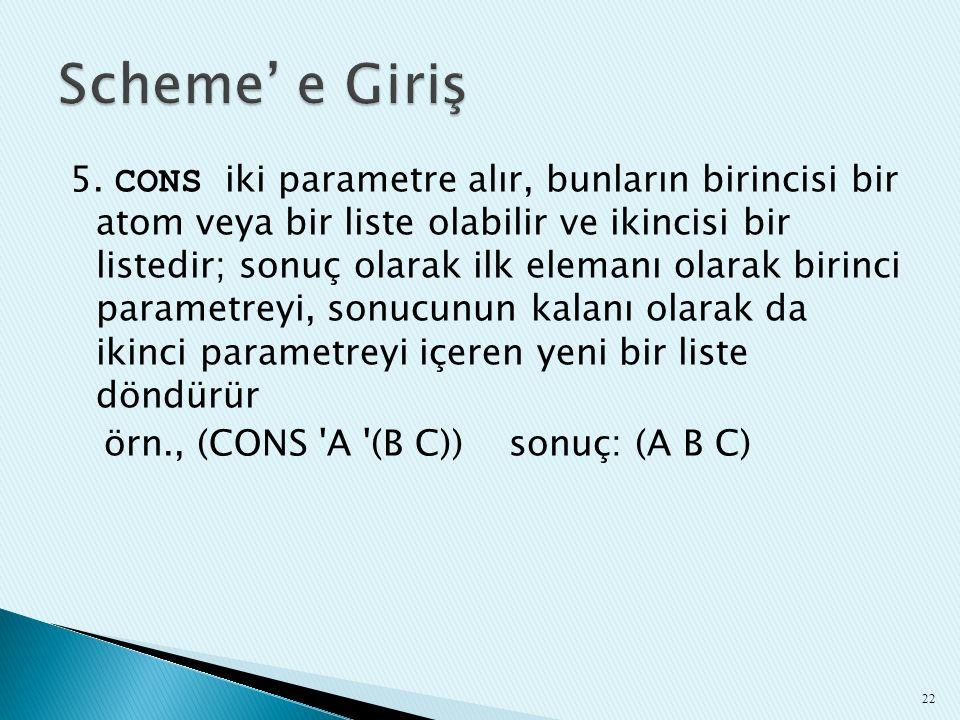 5. CONS iki parametre alır, bunların birincisi bir atom veya bir liste olabilir ve ikincisi bir listedir; sonuç olarak ilk elemanı olarak birinci para
