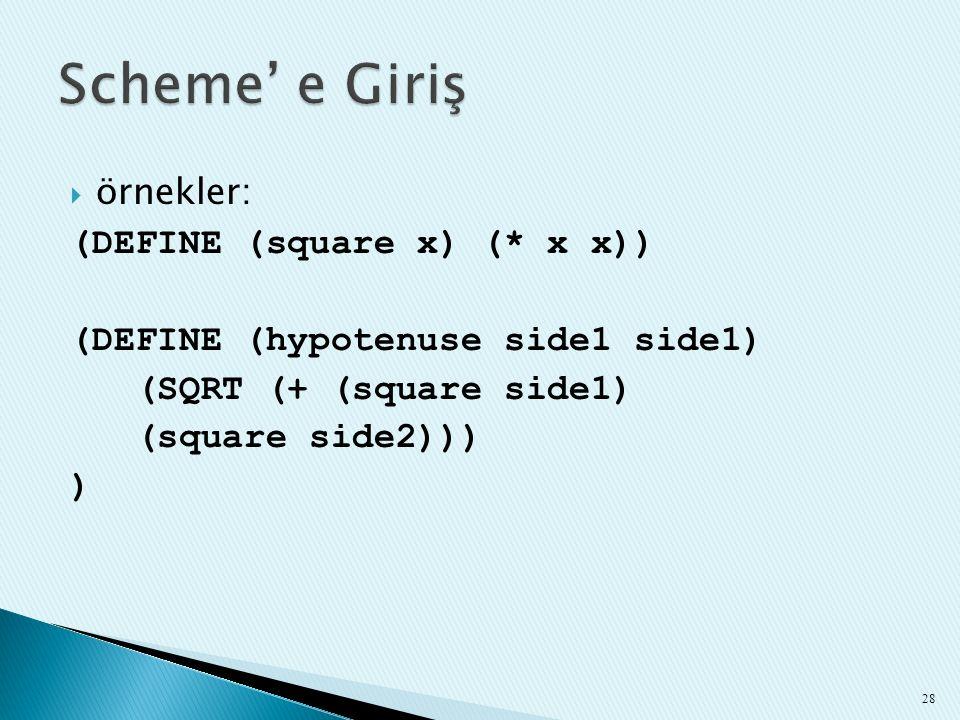  örnekler: (DEFINE (square x) (* x x)) (DEFINE (hypotenuse side1 side1) (SQRT (+ (square side1) (square side2))) ) 28