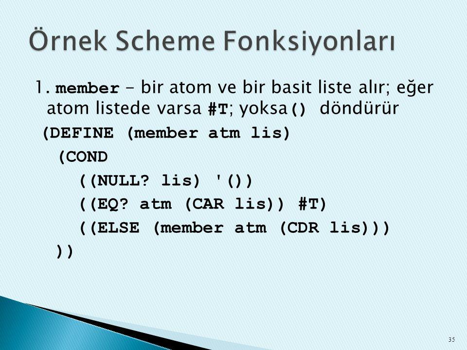 1. member - bir atom ve bir basit liste alır; eğer atom listede varsa #T ; yoksa () döndürür (DEFINE (member atm lis) (COND ((NULL? lis) '()) ((EQ? at