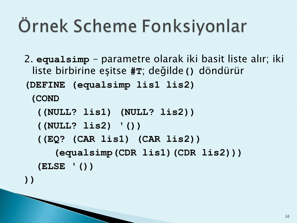 2. equalsimp – parametre olarak iki basit liste alır; iki liste birbirine eşitse #T ; değilde () döndürür (DEFINE (equalsimp lis1 lis2) (COND ((NULL?