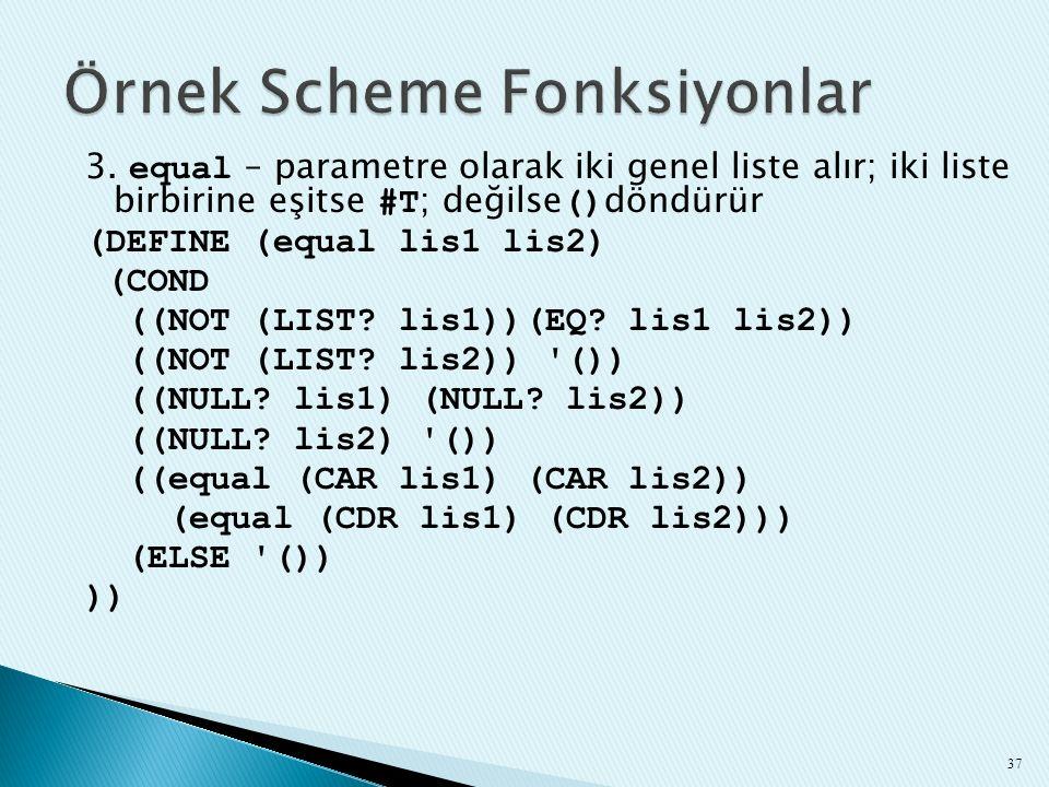 3. equal – parametre olarak iki genel liste alır; iki liste birbirine eşitse #T ; değilse () döndürür (DEFINE (equal lis1 lis2) (COND ((NOT (LIST? lis
