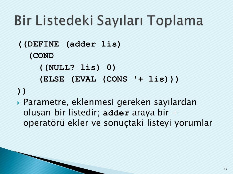 ((DEFINE (adder lis) (COND ((NULL? lis) 0) (ELSE (EVAL (CONS '+ lis))) ))  Parametre, eklenmesi gereken sayılardan oluşan bir listedir; adder araya b