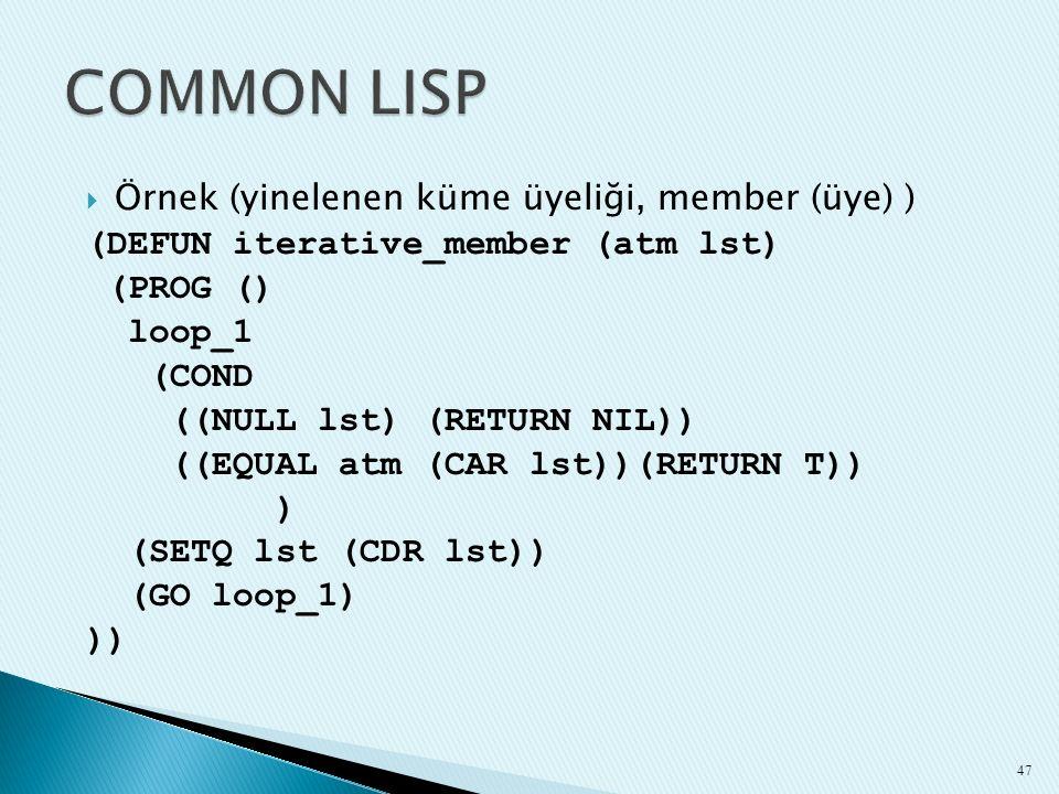  Örnek (yinelenen küme üyeliği, member (üye) ) (DEFUN iterative_member (atm lst) (PROG () loop_1 (COND ((NULL lst) (RETURN NIL)) ((EQUAL atm (CAR lst
