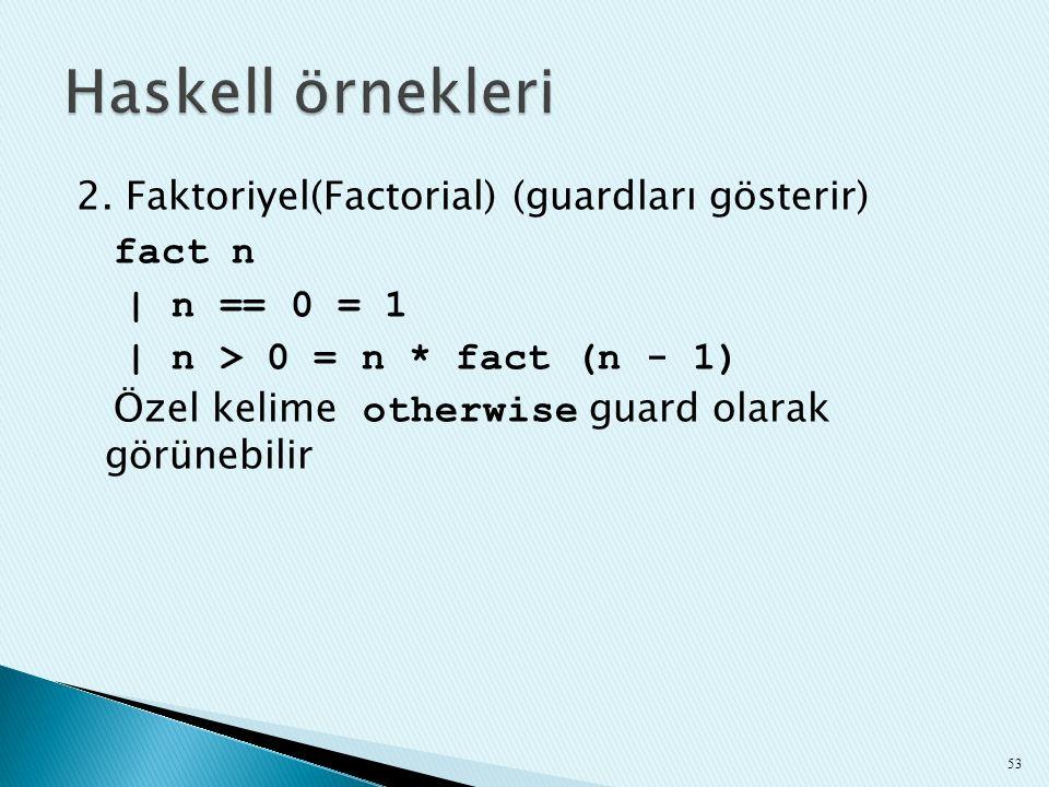 2. Faktoriyel(Factorial) (guardları gösterir) fact n | n == 0 = 1 | n > 0 = n * fact (n - 1) Özel kelime otherwise guard olarak görünebilir 53