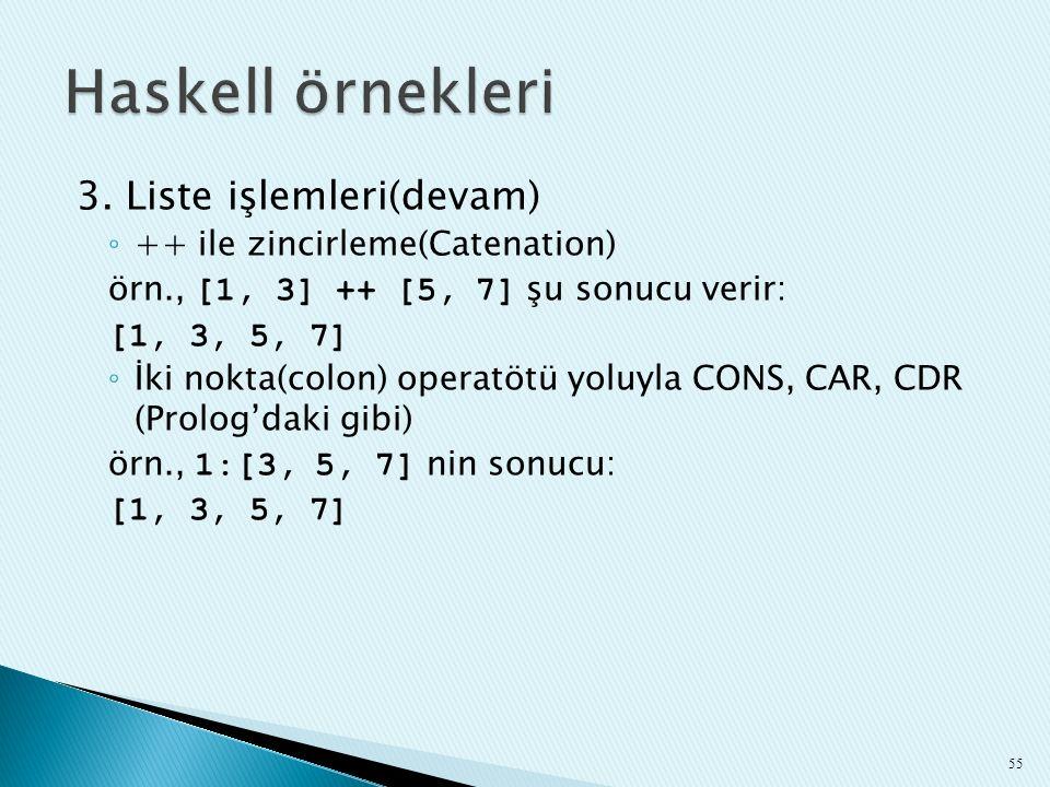 3. Liste işlemleri(devam) ◦ ++ ile zincirleme(Catenation) örn., [1, 3] ++ [5, 7] şu sonucu verir: [1, 3, 5, 7] ◦ İki nokta(colon) operatötü yoluyla CO