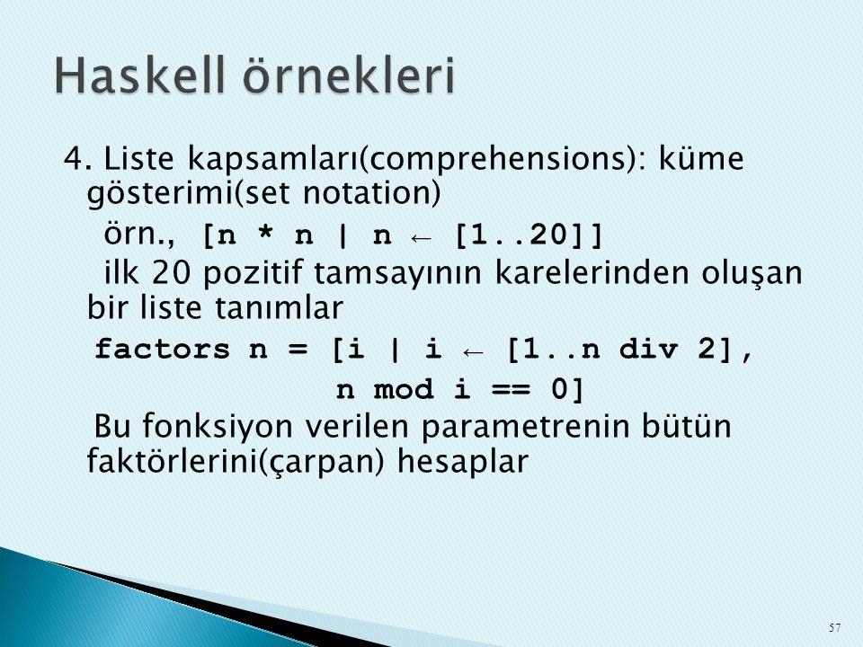 4. Liste kapsamları(comprehensions): küme gösterimi(set notation) örn., [n * n | n ← [1..20]] ilk 20 pozitif tamsayının karelerinden oluşan bir liste