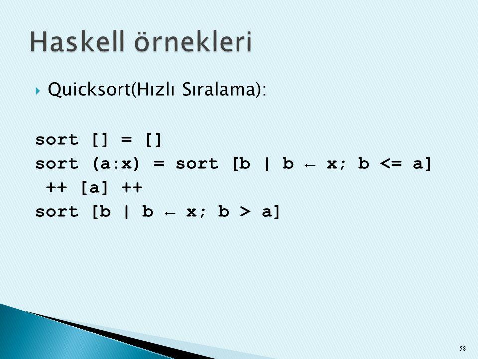  Quicksort(Hızlı Sıralama): sort [] = [] sort (a:x) = sort [b | b ← x; b <= a] ++ [a] ++ sort [b | b ← x; b > a] 58