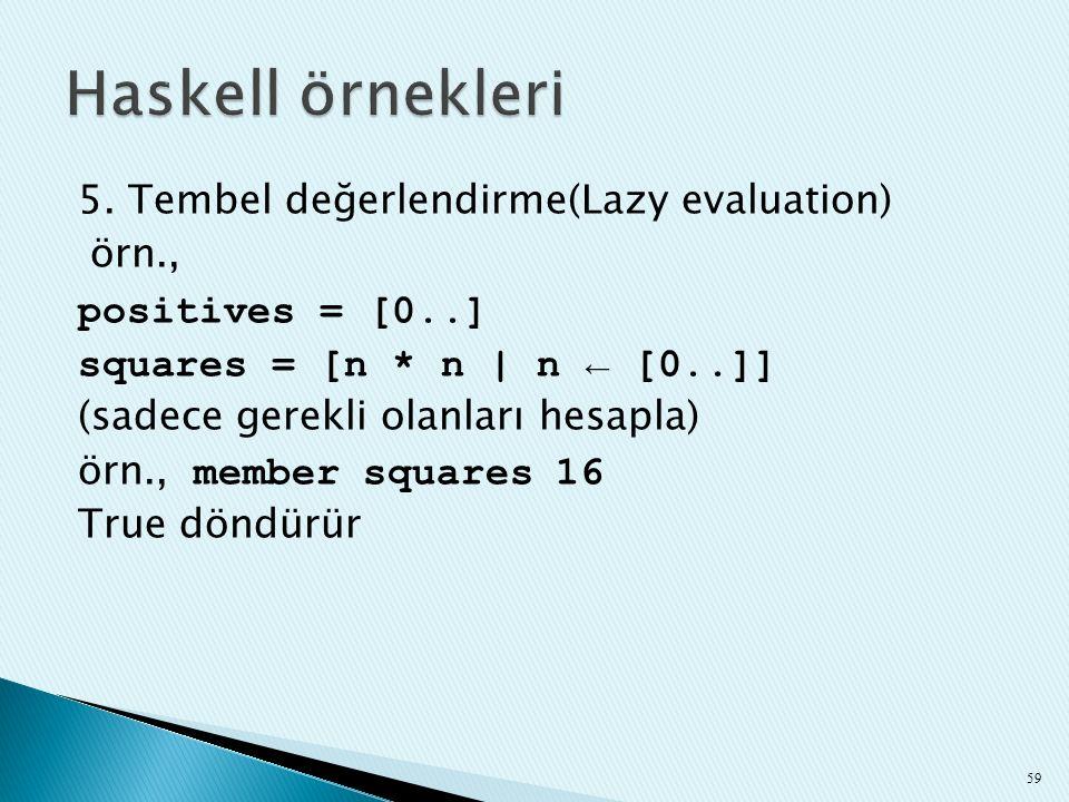 5. Tembel değerlendirme(Lazy evaluation) örn., positives = [0..] squares = [n * n | n ← [0..]] (sadece gerekli olanları hesapla) örn., member squares