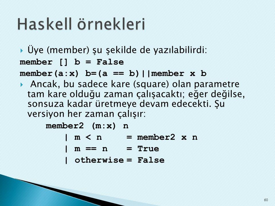  Üye (member) şu şekilde de yazılabilirdi: member [] b = False member(a:x) b=(a == b)||member x b  Ancak, bu sadece kare (square) olan parametre tam