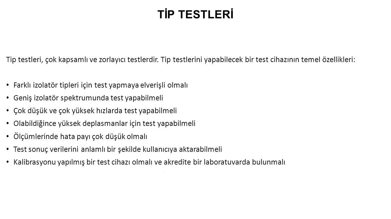 TİP TESTLERİ Tip testleri, çok kapsamlı ve zorlayıcı testlerdir. Tip testlerini yapabilecek bir test cihazının temel özellikleri: Farklı izolatör tipl