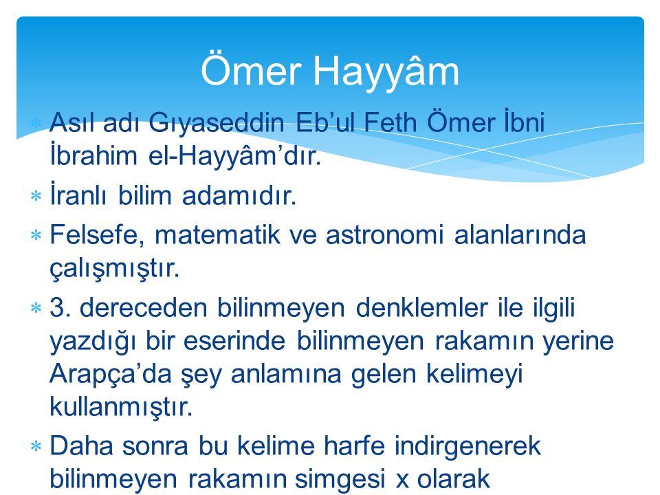  Asıl adı Gıyaseddin Eb'ul Feth Ömer İbni İbrahim el-Hayyâm'dır.  İranlı bilim adamıdır.  Felsefe, matematik ve astronomi alanlarında çalışmıştır.