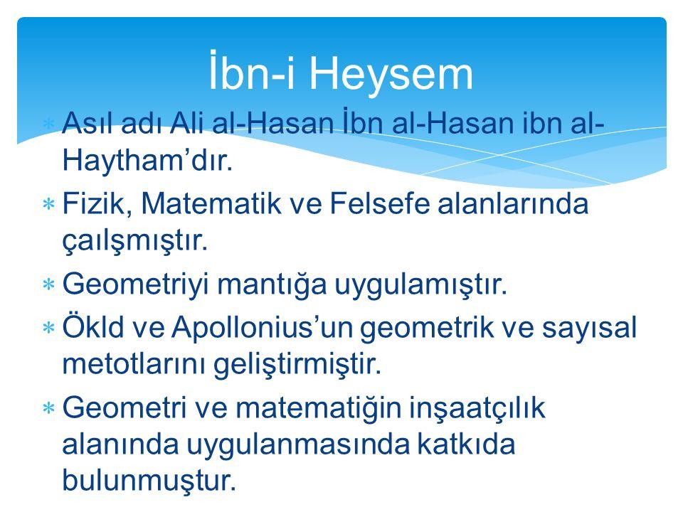  Asıl adı Ali al-Hasan İbn al-Hasan ibn al- Haytham'dır.  Fizik, Matematik ve Felsefe alanlarında çaılşmıştır.  Geometriyi mantığa uygulamıştır. 