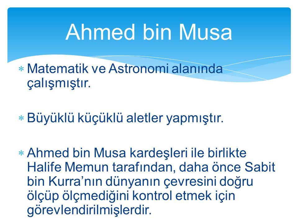  Matematik ve Astronomi alanında çalışmıştır.  Büyüklü küçüklü aletler yapmıştır.  Ahmed bin Musa kardeşleri ile birlikte Halife Memun tarafından,