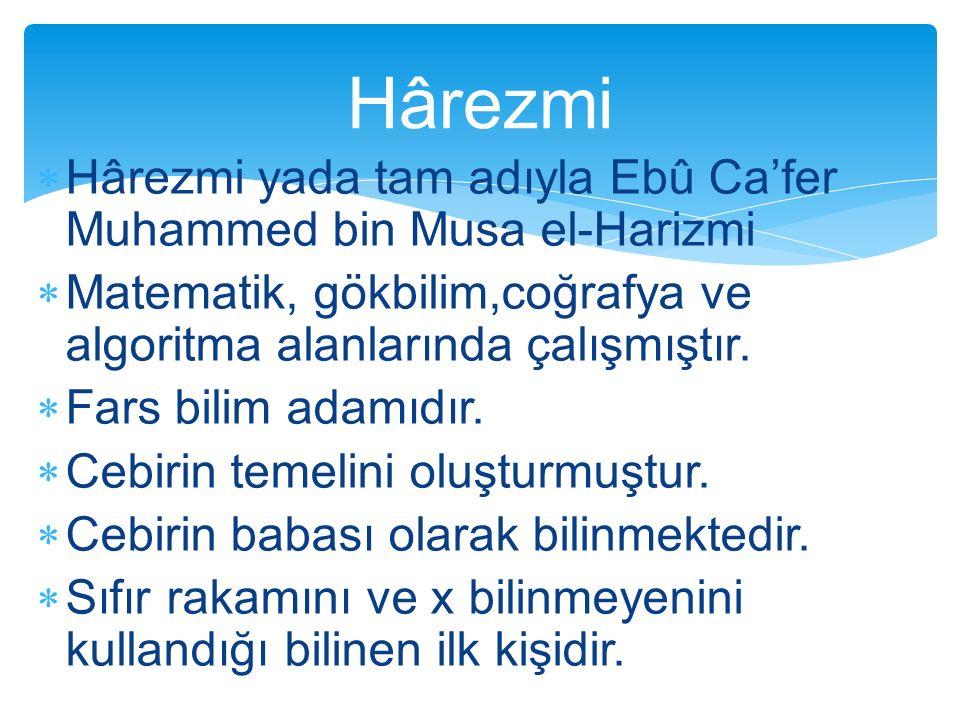  Hârezmi yada tam adıyla Ebû Ca'fer Muhammed bin Musa el-Harizmi  Matematik, gökbilim,coğrafya ve algoritma alanlarında çalışmıştır.  Fars bilim ad