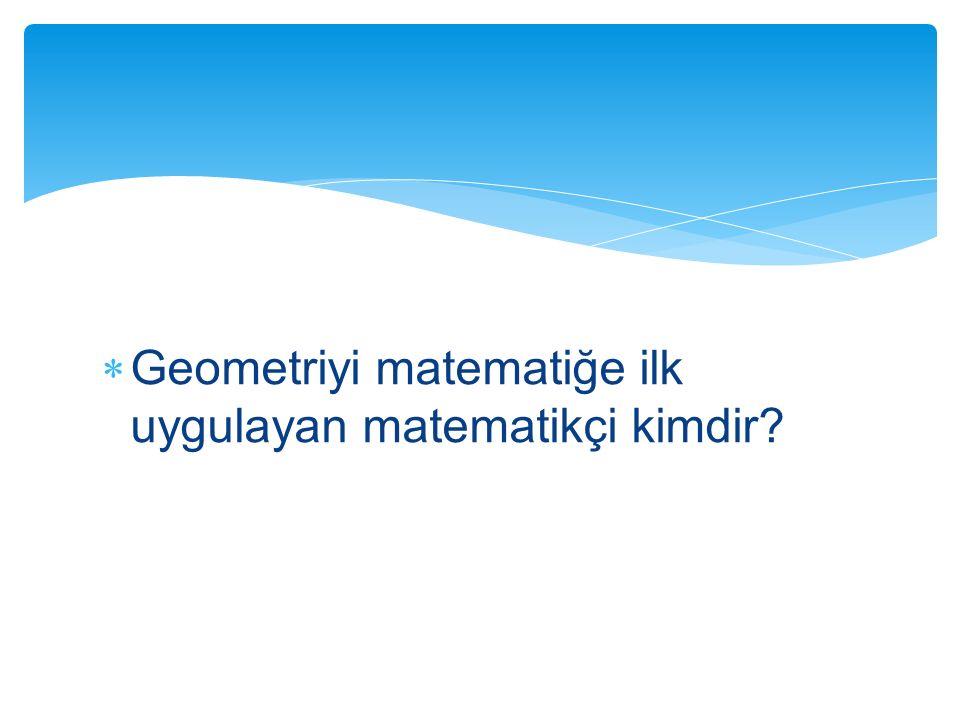  Geometriyi matematiğe ilk uygulayan matematikçi kimdir?