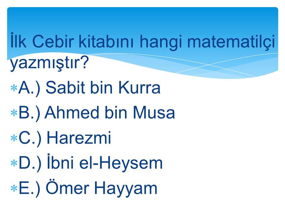 İlk Cebir kitabını hangi matematilçi yazmıştır?  A.) Sabit bin Kurra  B.) Ahmed bin Musa  C.) Harezmi  D.) İbni el-Heysem  E.) Ömer Hayyam
