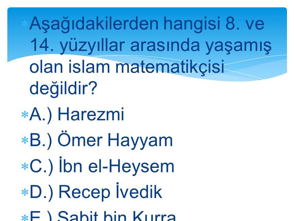  Aşağıdakilerden hangisi 8. ve 14. yüzyıllar arasında yaşamış olan islam matematikçisi değildir?  A.) Harezmi  B.) Ömer Hayyam  C.) İbn el-Heysem