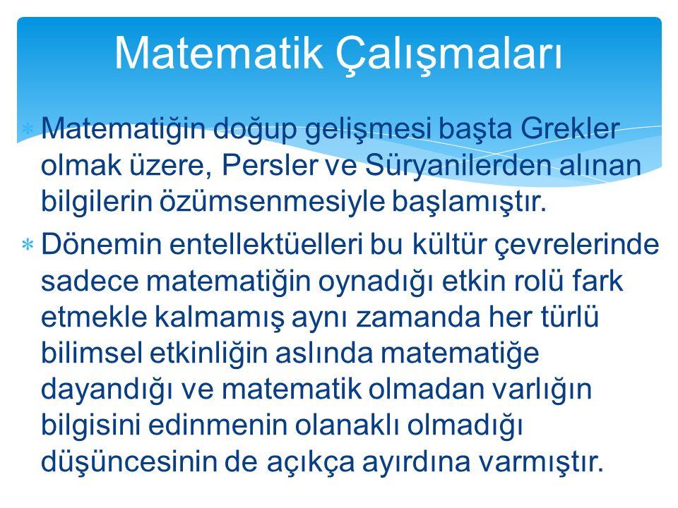  Matematiğin doğup gelişmesi başta Grekler olmak üzere, Persler ve Süryanilerden alınan bilgilerin özümsenmesiyle başlamıştır.  Dönemin entellektüel