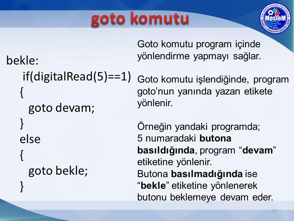17 bekle: if(digitalRead(5)==1) { goto devam; } else { goto bekle; } Goto komutu program içinde yönlendirme yapmayı sağlar. Goto komutu işlendiğinde,