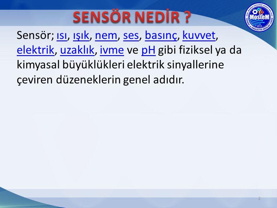 2 Sensör; ısı, ışık, nem, ses, basınç, kuvvet, elektrik, uzaklık, ivme ve pH gibi fiziksel ya da kimyasal büyüklükleri elektrik sinyallerine çeviren d