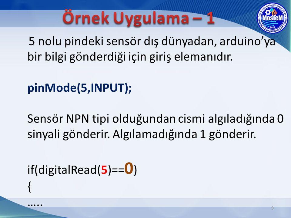 9 5 nolu pindeki sensör dış dünyadan, arduino'ya bir bilgi gönderdiği için giriş elemanıdır. pinMode(5,INPUT); Sensör NPN tipi olduğundan cismi algıla