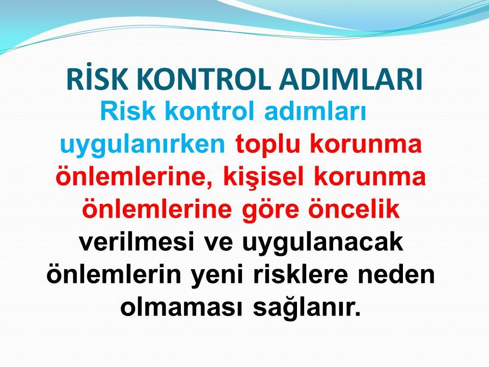 RİSK KONTROL ADIMLARI Risk kontrol adımları uygulanırken toplu korunma önlemlerine, kişisel korunma önlemlerine göre öncelik verilmesi ve uygulanacak