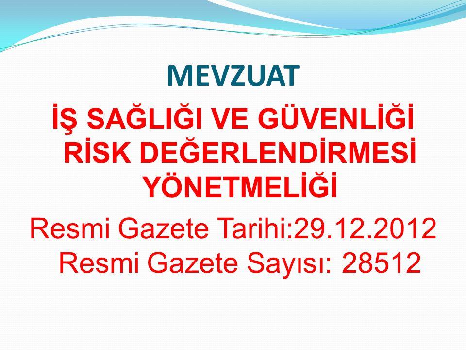 MEVZUAT İŞ SAĞLIĞI VE GÜVENLİĞİ RİSK DEĞERLENDİRMESİ YÖNETMELİĞİ Resmi Gazete Tarihi:29.12.2012 Resmi Gazete Sayısı: 28512
