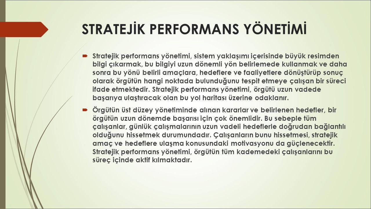 STRATEJİK PERFORMANS YÖNETİMİ  Stratejik performans yönetimi, sistem yaklaşımı içerisinde büyük resimden bilgi çıkarmak, bu bilgiyi uzun dönemli yön