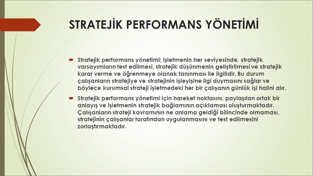 STRATEJİK PERFORMANS YÖNETİMİ  Stratejik performans yönetimi; işletmenin her seviyesinde, stratejik varsayımların test edilmesi, stratejik düşünmenin
