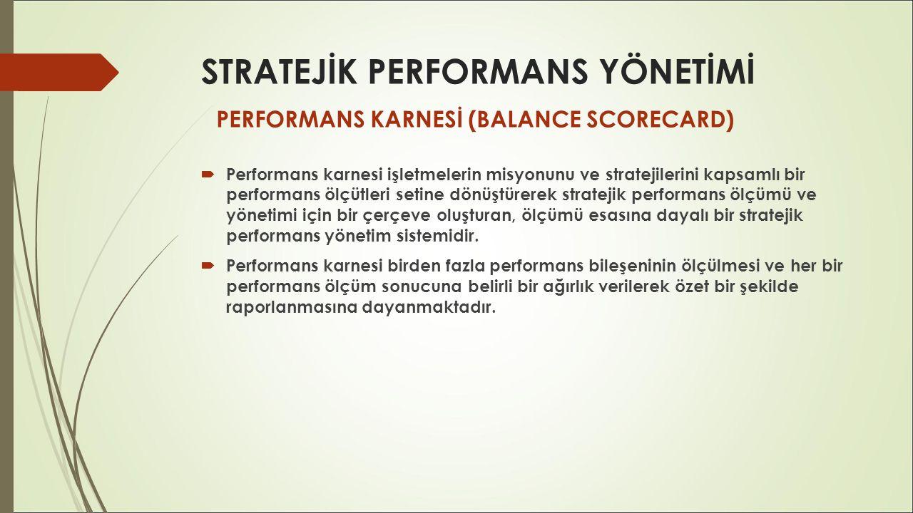 STRATEJİK PERFORMANS YÖNETİMİ  Performans karnesi işletmelerin misyonunu ve stratejilerini kapsamlı bir performans ölçütleri setine dönüştürerek stra